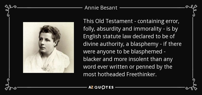 This Old Testament - containing error, folly, absurdity and immorality - is by English statute law declared to be of divine authority, a blasphemy - if there were anyone to be blasphemed - blacker and more insolent than any word ever written or penned by the most hotheaded Freethinker. - Annie Besant