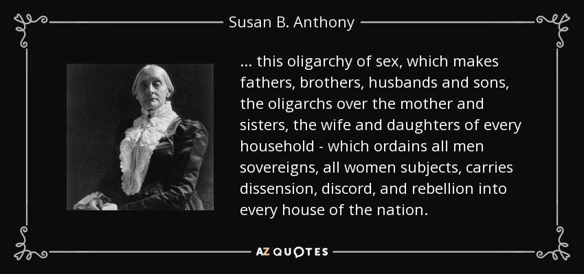 . . . this oligarchy of sex, which makes fathers, brothers, husbands and sons, the oligarchs over the mother and sisters, the wife and daughters of every household - which ordains all men sovereigns, all women subjects, carries dissension, discord, and rebellion into every house of the nation. - Susan B. Anthony