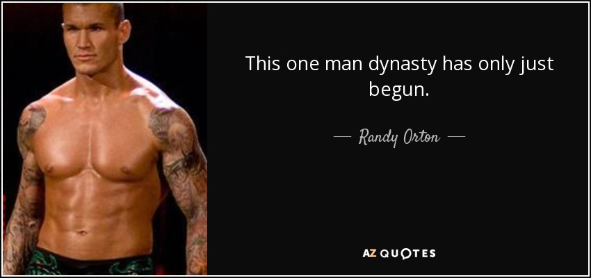 This one man dynasty has only just begun. - Randy Orton