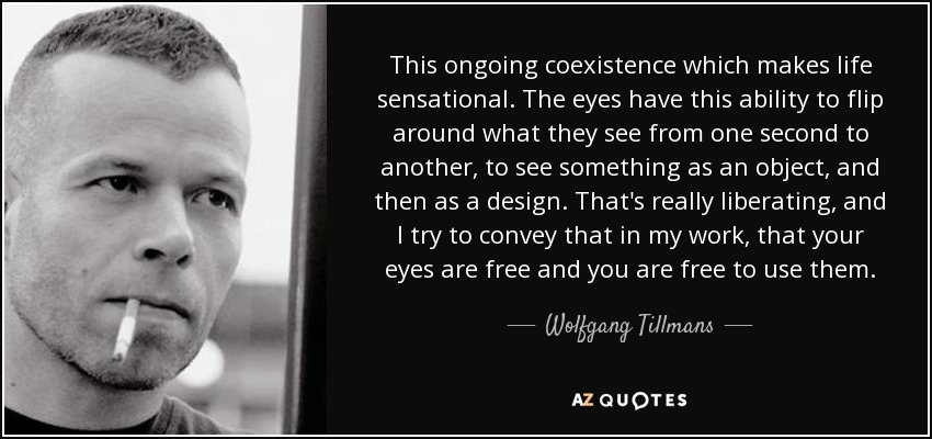 This ongoing coexistence which makes life sensational. The eyes have this ability to flip around what they see from one second to another, to see something as an object, and then as a design. That's really liberating, and I try to convey that in my work, that your eyes are free and you are free to use them. - Wolfgang Tillmans