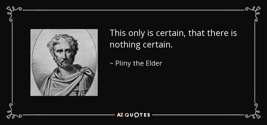 This only is certain, that there is nothing certain. - Pliny the Elder