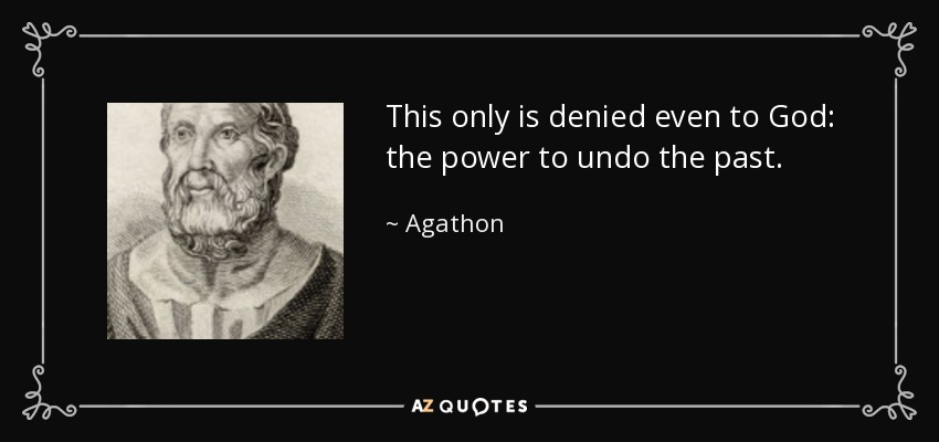 This only is denied even to God: the power to undo the past. - Agathon