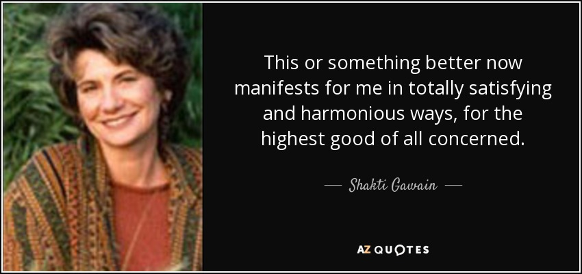 This or something better now manifests for me in totally satisfying and harmonious ways, for the highest good of all concerned. - Shakti Gawain