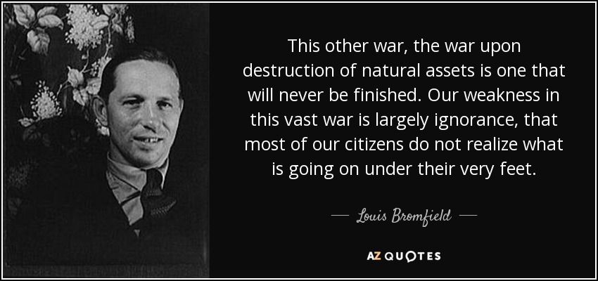 This other war, the war upon destruction of natural assets is one that will never be finished. Our weakness in this vast war is largely ignorance, that most of our citizens do not realize what is going on under their very feet. - Louis Bromfield