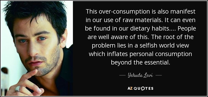 This over-consumption is also manifest in our use of raw materials. It can even be found in our dietary habits... . People are well aware of this. The root of the problem lies in a selfish world view which inflates personal consumption beyond the essential. - Yehuda Levi