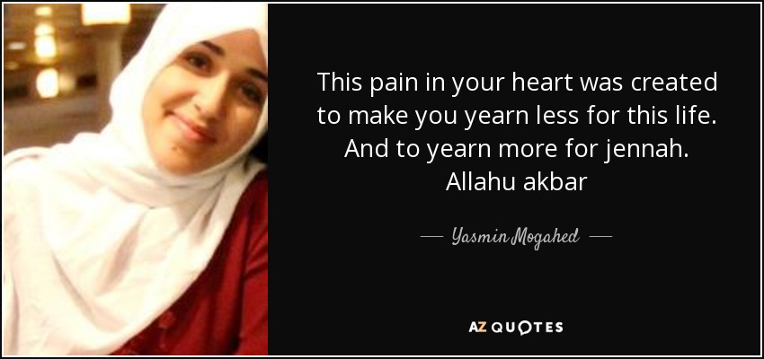 This pain in your heart was created to make you yearn less for this life. And to yearn more for jennah. Allahu akbar - Yasmin Mogahed