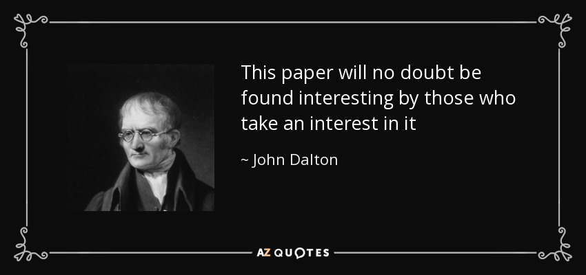 This paper will no doubt be found interesting by those who take an interest in it - John Dalton