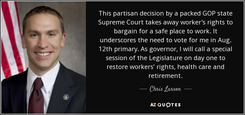 This partisan decision by a packed GOP state Supreme Court takes away worker's rights to bargain for a safe place to work. It underscores the need to vote for me in Aug. 12th primary. As governor, I will call a special session of the Legislature on day one to restore workers' rights, health care and retirement. - Chris Larson