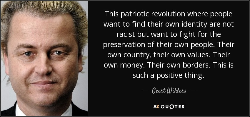 This patriotic revolution where people want to find their own identity are not racist but want to fight for the preservation of their own people. Their own country, their own values. Their own money. Their own borders. This is such a positive thing. - Geert Wilders