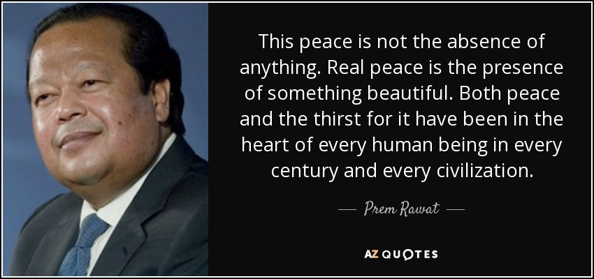 This peace is not the absence of anything. Real peace is the presence of something beautiful. Both peace and the thirst for it have been in the heart of every human being in every century and every civilization. - Prem Rawat