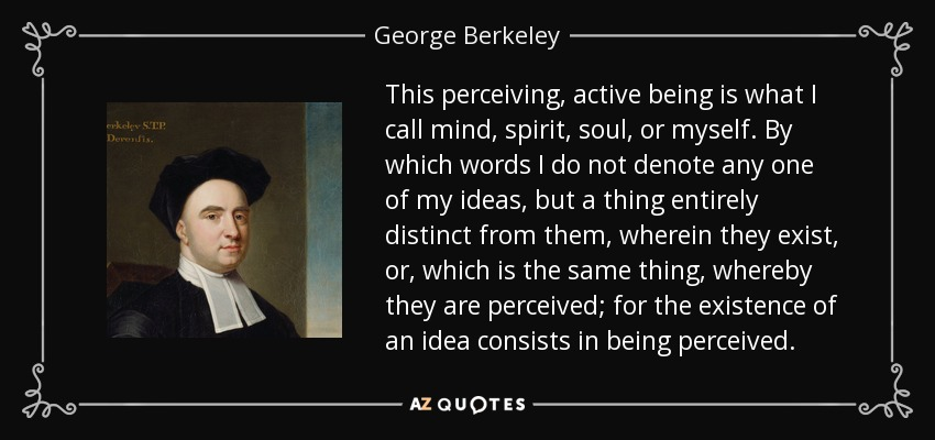 This perceiving, active being is what I call mind, spirit, soul, or myself. By which words I do not denote any one of my ideas, but a thing entirely distinct from them, wherein they exist, or, which is the same thing, whereby they are perceived; for the existence of an idea consists in being perceived. - George Berkeley