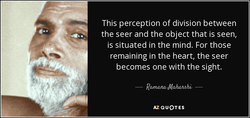 This perception of division between the seer and the object that is seen, is situated in the mind. For those remaining in the heart, the seer becomes one with the sight. - Ramana Maharshi