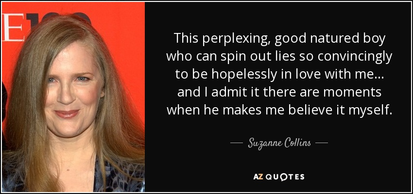 This perplexing, good natured boy who can spin out lies so convincingly to be hopelessly in love with me ... and I admit it there are moments when he makes me believe it myself. - Suzanne Collins