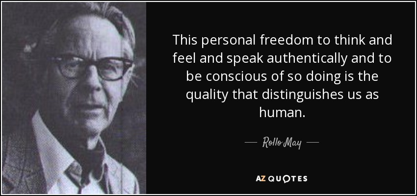 This personal freedom to think and feel and speak authentically and to be conscious of so doing is the quality that distinguishes us as human. - Rollo May
