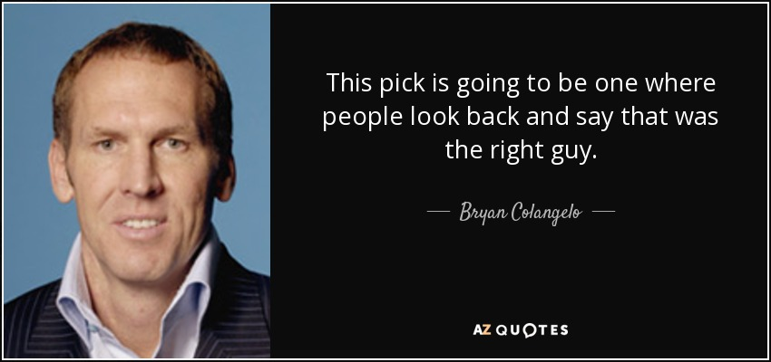 This pick is going to be one where people look back and say that was the right guy. - Bryan Colangelo