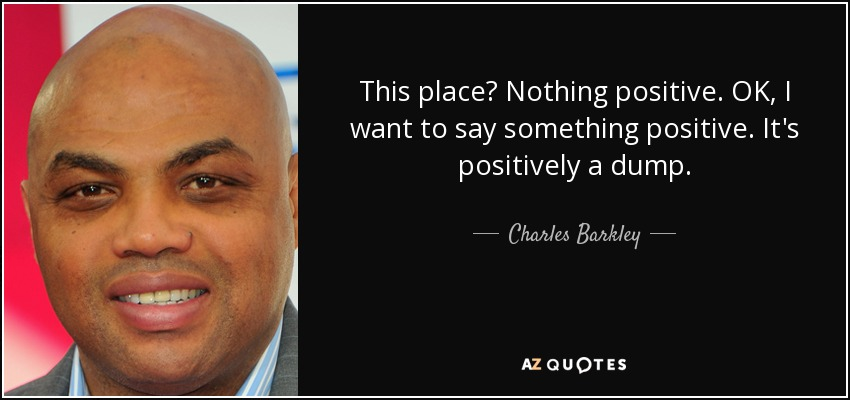 This place? Nothing positive. OK, I want to say something positive. It's positively a dump. - Charles Barkley
