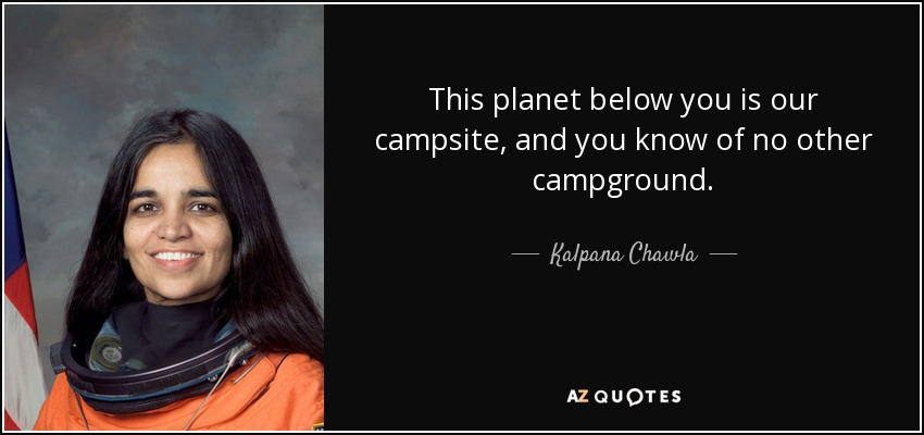 This planet below you is our campsite, and you know of no other campground. - Kalpana Chawla
