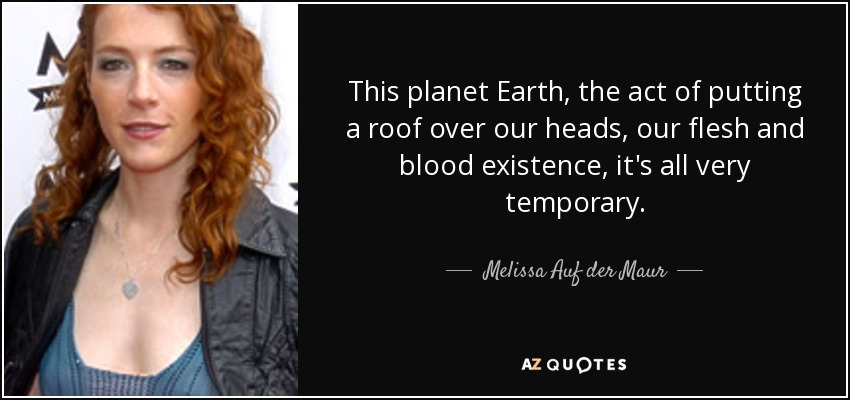 This planet Earth, the act of putting a roof over our heads, our flesh and blood existence, it's all very temporary. - Melissa Auf der Maur