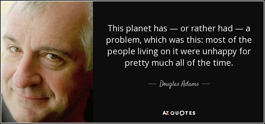 This planet has — or rather had — a problem, which was this: most of the people living on it were unhappy for pretty much all of the time. - Douglas Adams