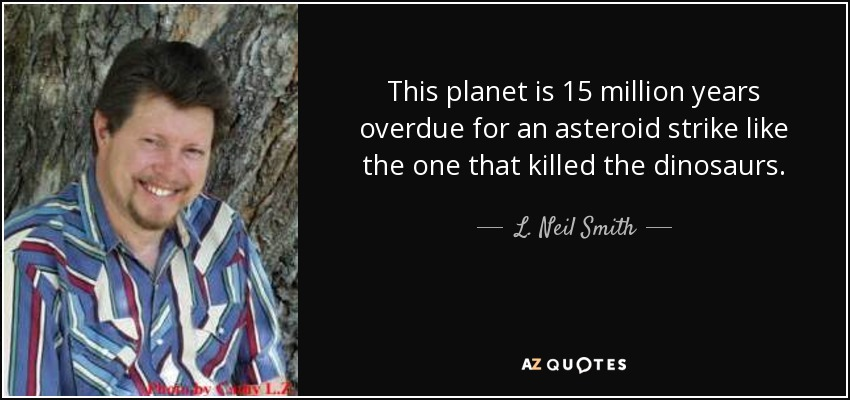 This planet is 15 million years overdue for an asteroid strike like the one that killed the dinosaurs. - L. Neil Smith