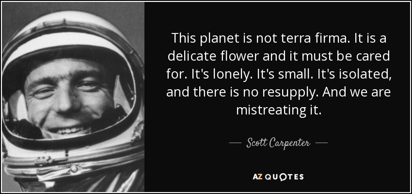 This planet is not terra firma. It is a delicate flower and it must be cared for. It's lonely. It's small. It's isolated, and there is no resupply. And we are mistreating it. - Scott Carpenter