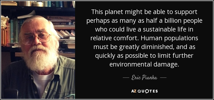 This planet might be able to support perhaps as many as half a billion people who could live a sustainable life in relative comfort. Human populations must be greatly diminished, and as quickly as possible to limit further environmental damage. - Eric Pianka