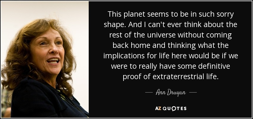 This planet seems to be in such sorry shape. And I can't ever think about the rest of the universe without coming back home and thinking what the implications for life here would be if we were to really have some definitive proof of extraterrestrial life. - Ann Druyan