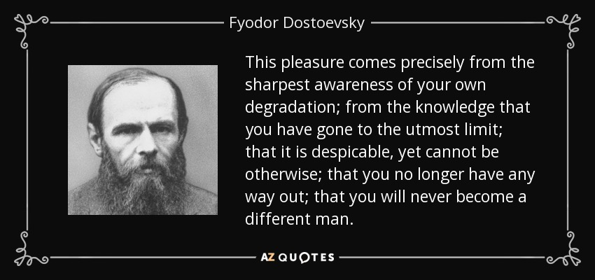 This pleasure comes precisely from the sharpest awareness of your own degradation; from the knowledge that you have gone to the utmost limit; that it is despicable, yet cannot be otherwise; that you no longer have any way out; that you will never become a different man. - Fyodor Dostoevsky