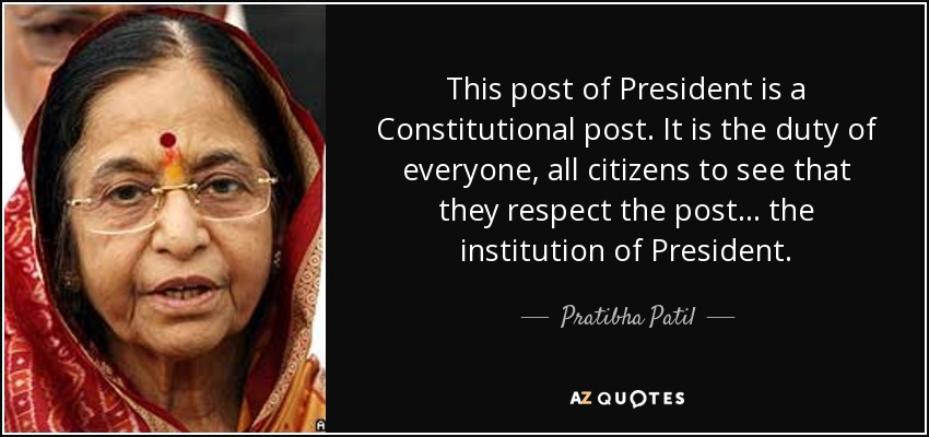 This post of President is a Constitutional post. It is the duty of everyone, all citizens to see that they respect the post... the institution of President. - Pratibha Patil