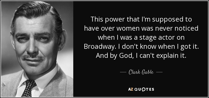 This power that I'm supposed to have over women was never noticed when I was a stage actor on Broadway. I don't know when I got it. And by God, I can't explain it. - Clark Gable