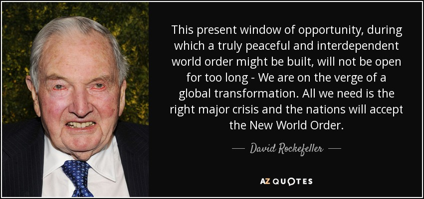 This present window of opportunity, during which a truly peaceful and interdependent world order might be built, will not be open for too long - We are on the verge of a global transformation. All we need is the right major crisis and the nations will accept the New World Order. - David Rockefeller