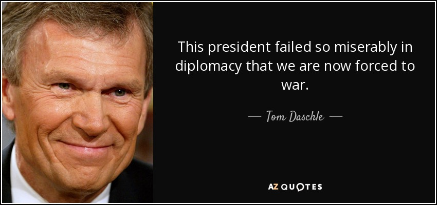 This president failed so miserably in diplomacy that we are now forced to war. - Tom Daschle