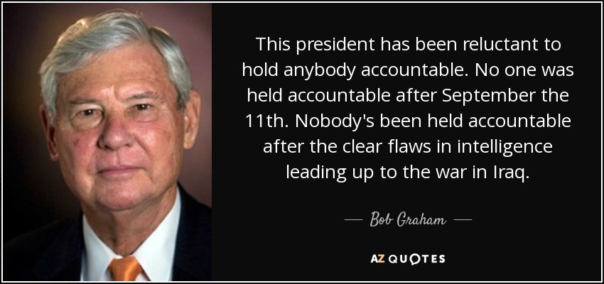 This president has been reluctant to hold anybody accountable. No one was held accountable after September the 11th. Nobody's been held accountable after the clear flaws in intelligence leading up to the war in Iraq. - Bob Graham