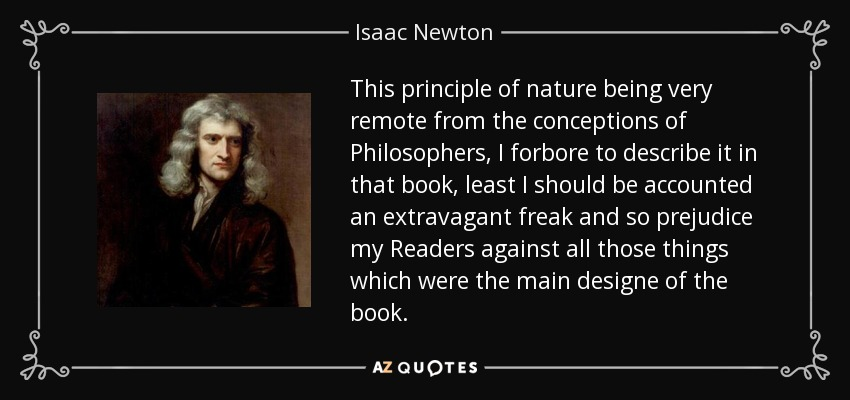 This principle of nature being very remote from the conceptions of Philosophers, I forbore to describe it in that book, least I should be accounted an extravagant freak and so prejudice my Readers against all those things which were the main designe of the book. - Isaac Newton