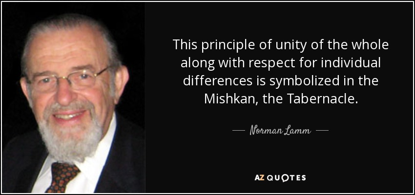 This principle of unity of the whole along with respect for individual differences is symbolized in the Mishkan, the Tabernacle. - Norman Lamm