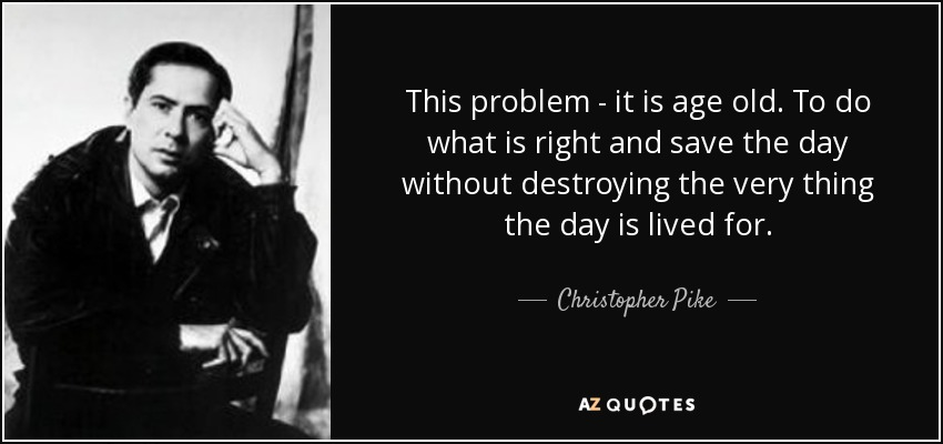 This problem - it is age old. To do what is right and save the day without destroying the very thing the day is lived for. - Christopher Pike
