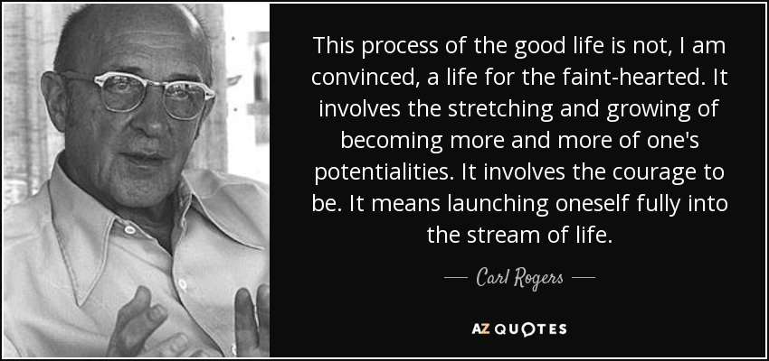 This process of the good life is not, I am convinced, a life for the faint-hearted. It involves the stretching and growing of becoming more and more of one's potentialities. It involves the courage to be. It means launching oneself fully into the stream of life. - Carl Rogers