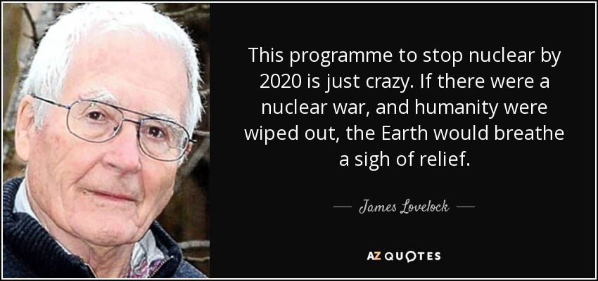 This programme to stop nuclear by 2020 is just crazy. If there were a nuclear war, and humanity were wiped out, the Earth would breathe a sigh of relief. - James Lovelock