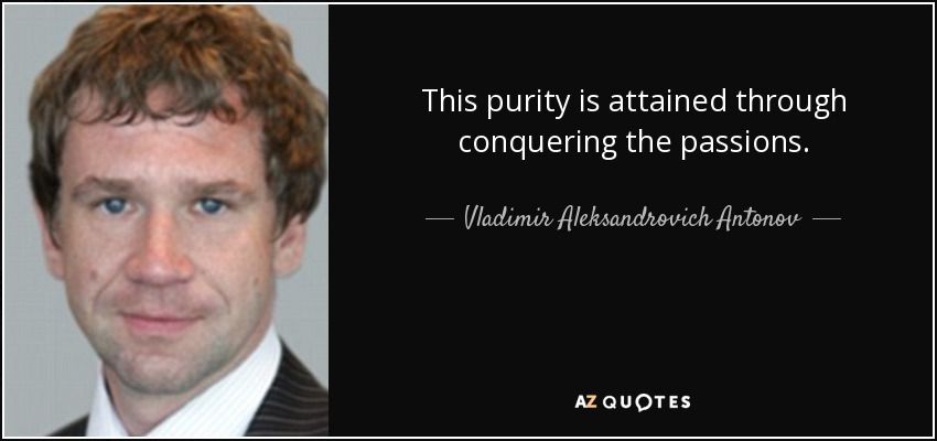 This purity is attained through conquering the passions. - Vladimir Aleksandrovich Antonov