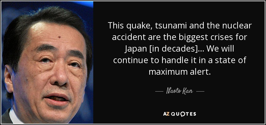 This quake, tsunami and the nuclear accident are the biggest crises for Japan [in decades] ... We will continue to handle it in a state of maximum alert. - Naoto Kan