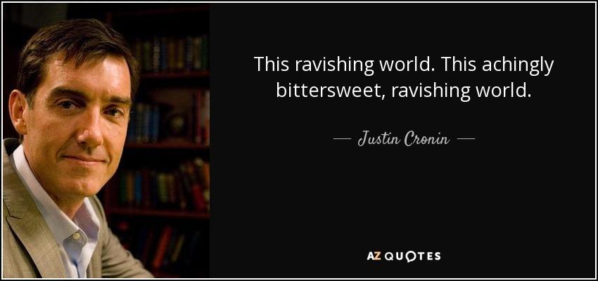 This ravishing world. This achingly bittersweet, ravishing world. - Justin Cronin