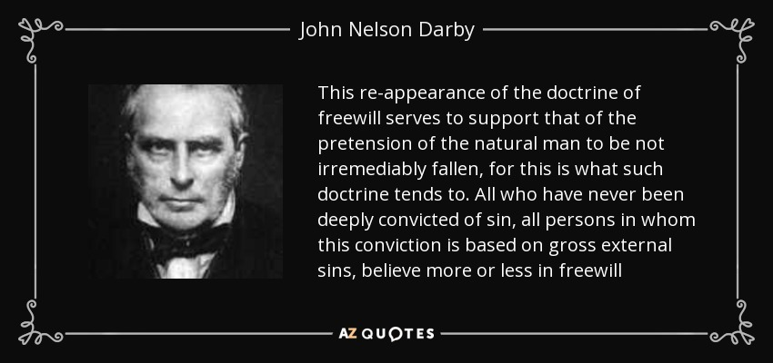 This re-appearance of the doctrine of freewill serves to support that of the pretension of the natural man to be not irremediably fallen, for this is what such doctrine tends to. All who have never been deeply convicted of sin, all persons in whom this conviction is based on gross external sins, believe more or less in freewill - John Nelson Darby
