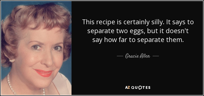 This recipe is certainly silly. It says to separate two eggs, but it doesn't say how far to separate them. - Gracie Allen