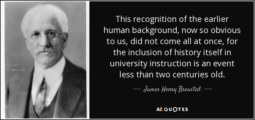 This recognition of the earlier human background, now so obvious to us, did not come all at once, for the inclusion of history itself in university instruction is an event less than two centuries old. - James Henry Breasted