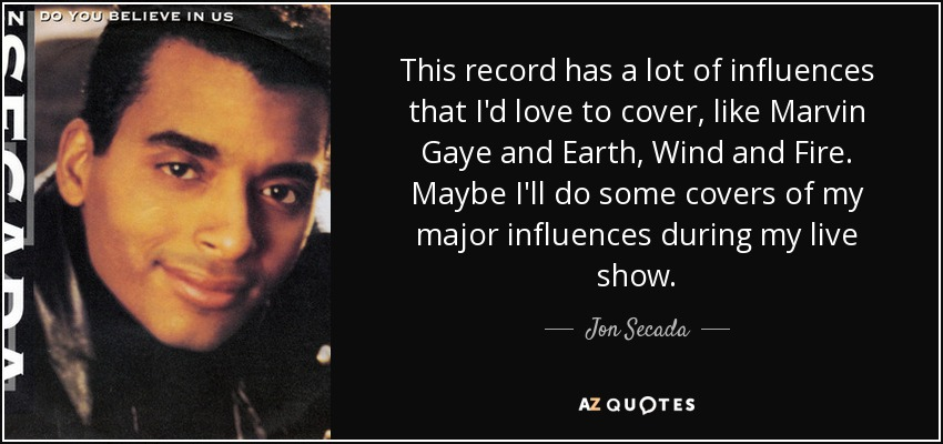 This record has a lot of influences that I'd love to cover, like Marvin Gaye and Earth, Wind and Fire. Maybe I'll do some covers of my major influences during my live show. - Jon Secada