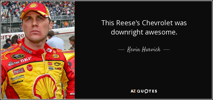 This Reese's Chevrolet was downright awesome. - Kevin Harvick