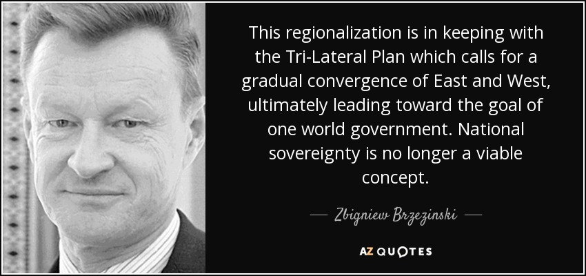 This regionalization is in keeping with the Tri-Lateral Plan which calls for a gradual convergence of East and West, ultimately leading toward the goal of one world government. National sovereignty is no longer a viable concept. - Zbigniew Brzezinski