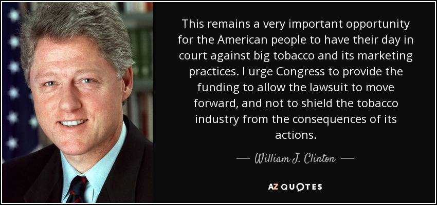 This remains a very important opportunity for the American people to have their day in court against big tobacco and its marketing practices. I urge Congress to provide the funding to allow the lawsuit to move forward, and not to shield the tobacco industry from the consequences of its actions. - William J. Clinton