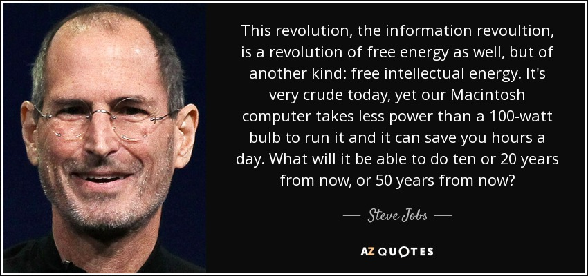 This revolution, the information revoultion, is a revolution of free energy as well, but of another kind: free intellectual energy. It's very crude today, yet our Macintosh computer takes less power than a 100-watt bulb to run it and it can save you hours a day. What will it be able to do ten or 20 years from now, or 50 years from now? - Steve Jobs