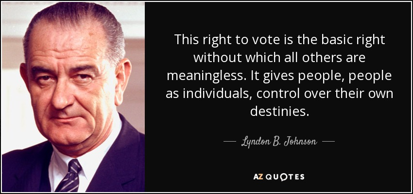 This right to vote is the basic right without which all others are meaningless. It gives people, people as individuals, control over their own destinies. - Lyndon B. Johnson